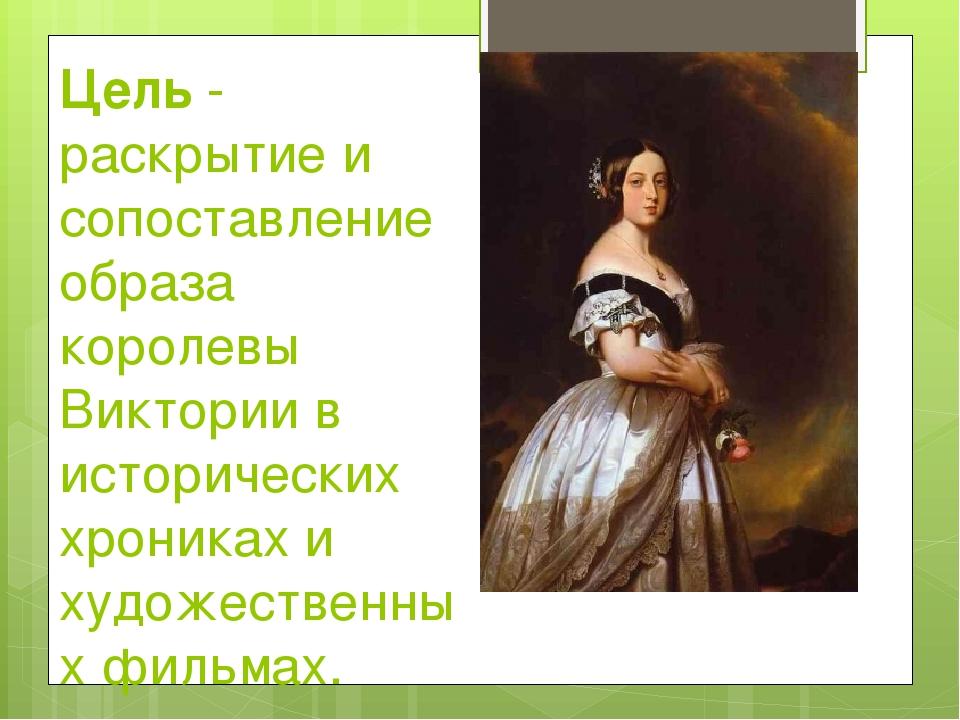 Цель - раскрытие и сопоставление образа королевы Виктории в исторических хрон...