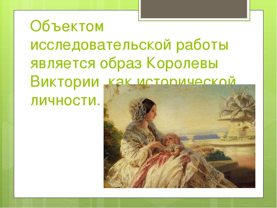 Объектом исследовательской работы является образ Королевы Виктории ,как истор...