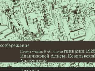 Ресурсосбережение Проект учениц 8 «А» класса гимназии 1925 Иванчиковой Алисы,