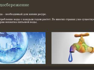 Водосбережение Вода – необходимый для жизни ресурс. Потребление воды с каждым