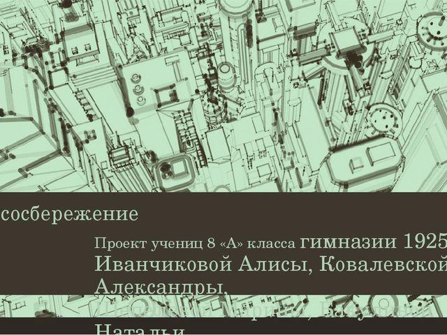 Ресурсосбережение Проект учениц 8 «А» класса гимназии 1925 Иванчиковой Алисы,...