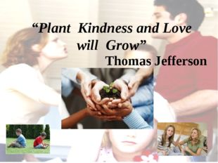"""Plant Kindness and Love will Grow"" Thomas Jefferson"