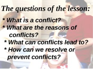 The questions of the lesson: * What is a conflict? * What are the reasons of
