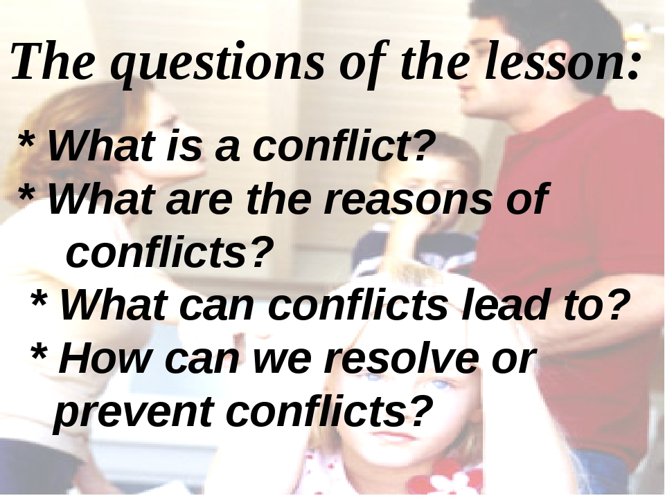 The questions of the lesson: * What is a conflict? * What are the reasons of...
