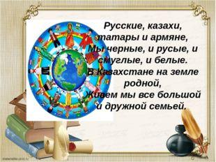 Русские, казахи, татары и армяне, Мы черные, и русые, и смуглые, и белые. В К