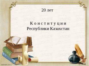 20 лет К о н с т и т у ц и и Республики Казахстан
