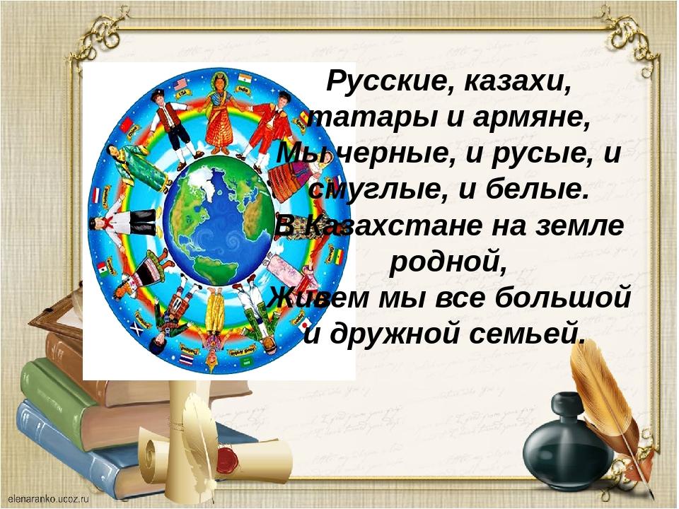 Русские, казахи, татары и армяне, Мы черные, и русые, и смуглые, и белые. В К...