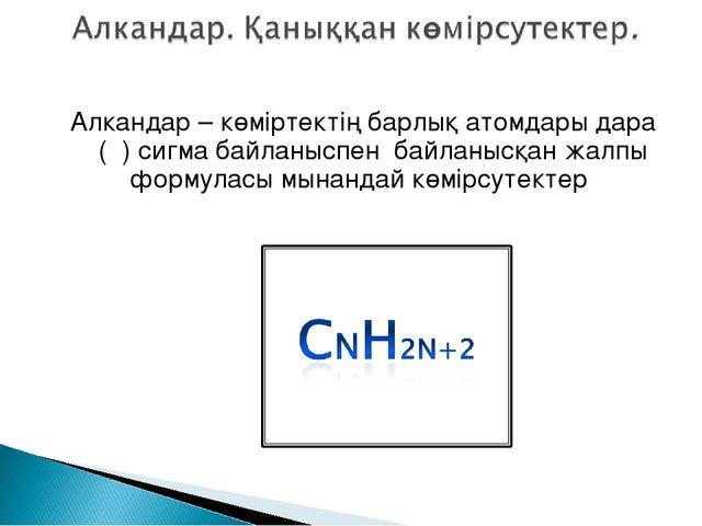 Алкандар – көміртектің барлық атомдары дара (σ) сигма байланыспен байланысқан...