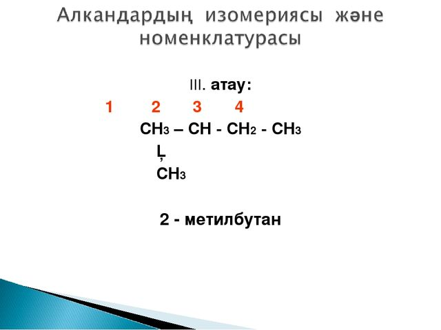 III. атау: 1 2 3 4 CH3 – CH - CH2 - CH3 │ CH3 2 - метилбутан