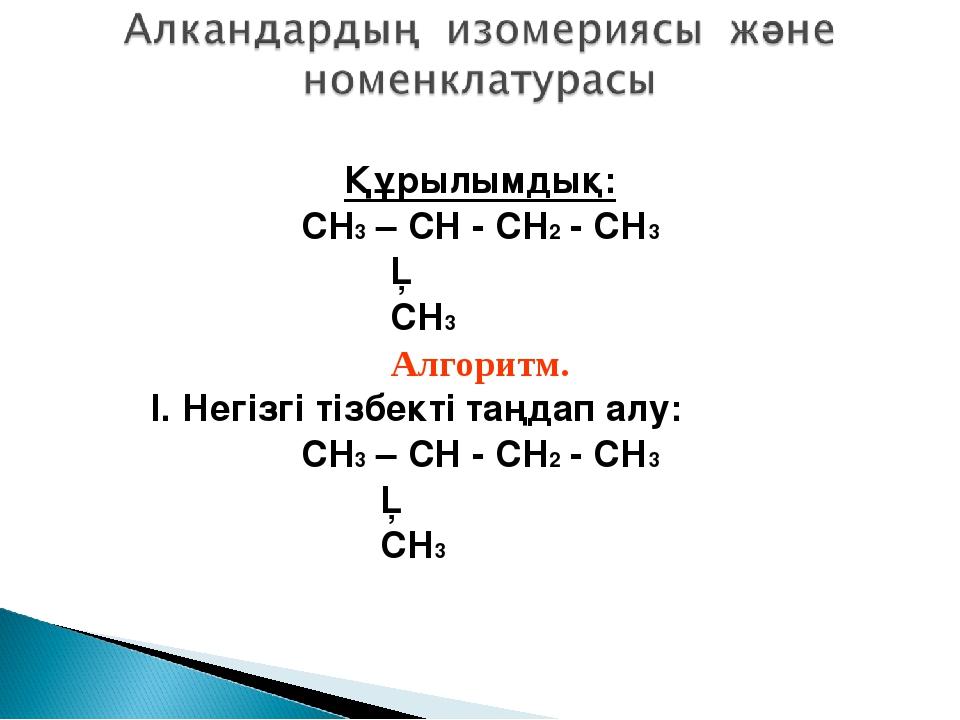 Құрылымдық: CH3 – CH - CH2 - CH3 │ CH3 Алгоритм. I. Негізгі тізбекті таңдап а...