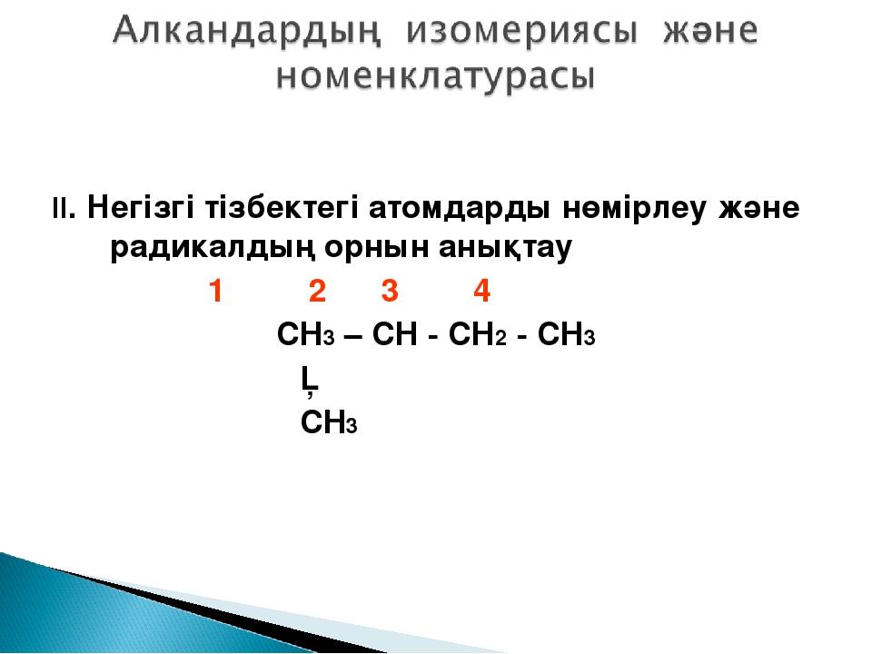 II. Негізгі тізбектегі атомдарды нөмірлеу және радикалдың орнын анықтау 1 2...