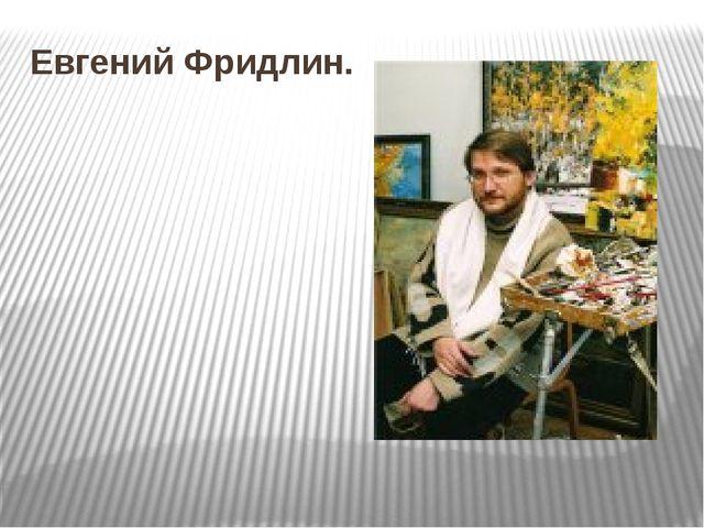 Евгений Фридлин.