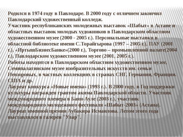 Родился в 1974 году в Павлодаре. В 2000 году с отличием закончил Павлодарский...