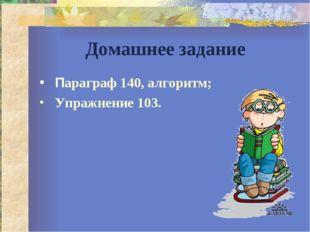 Домашнее задание Параграф 140, алгоритм; Упражнение 103.