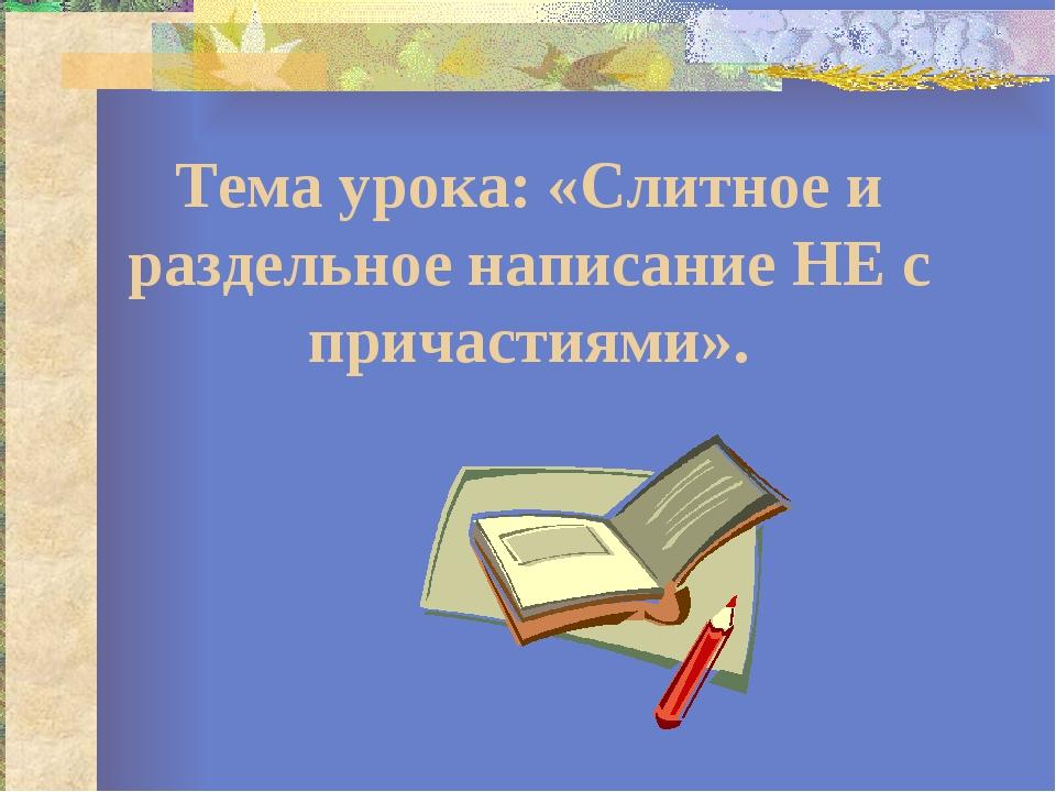 Тема урока: «Слитное и раздельное написание НЕ с причастиями».