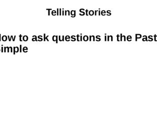 Telling Stories How to ask questions in the Past Simple