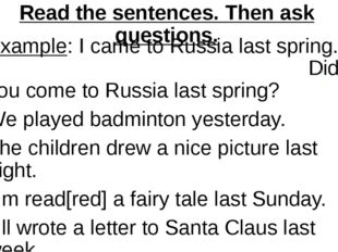 Read the sentences. Then ask questions. Example: I came to Russia last spring