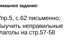 Домашнее задание: Упр.5, с.62 письменно; Выучить неправильные глаголы на стр.
