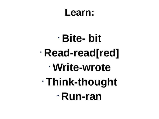 Learn: Bite- bit Read-read[red] Write-wrote Think-thought Run-ran