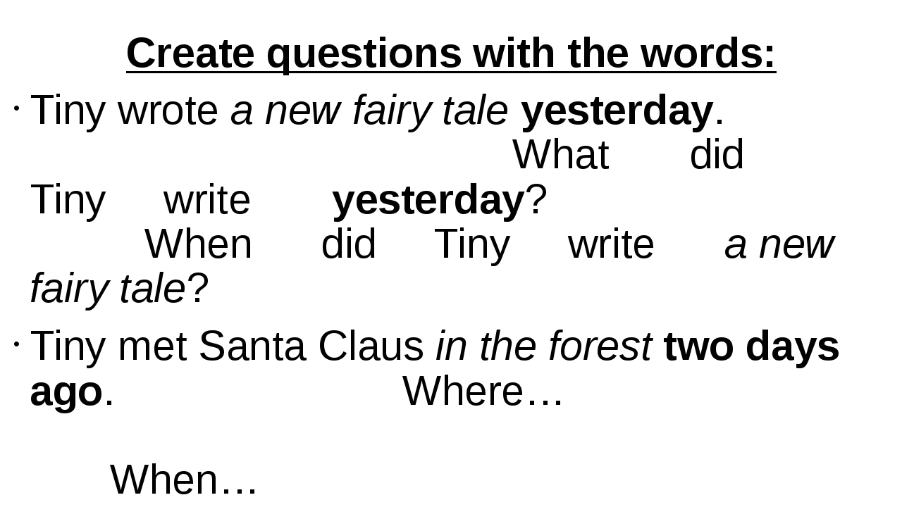 Create questions with the words: Tiny wrote a new fairy tale yesterday. What...