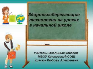 Здоровьесберегающие технологии на уроках в начальной школе Учитель начальных