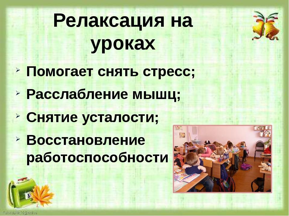 Релаксация на уроках Помогает снять стресс; Расслабление мышц; Снятие усталос...