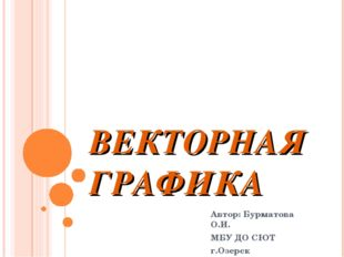 ВЕКТОРНАЯ ГРАФИКА Автор: Бурматова О.И. МБУ ДО СЮТ г.Озерск