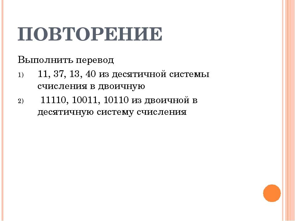 ПОВТОРЕНИЕ Выполнить перевод 11, 37, 13, 40 из десятичной системы счисления в...
