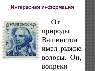 Интересная информация От природы Вашингтон имел рыжие волосы. Он, вопреки р