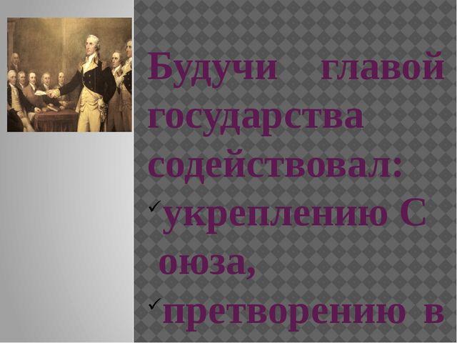 Будучи главой государства содействовал: укреплениюСоюза, претворению в жизн...