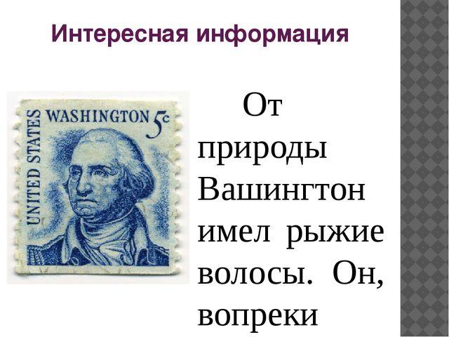 Интересная информация От природы Вашингтон имел рыжие волосы. Он, вопреки р...