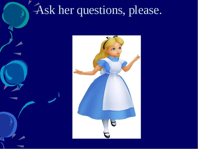 Ask her questions, please.