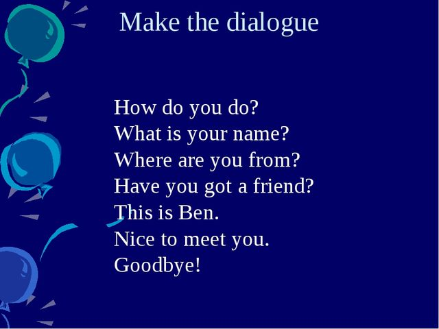Make the dialogue How do you do? What is your name? Where are you from? Have...