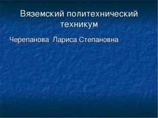 Вяземский политехнический техникум Черепанова Лариса Степановна