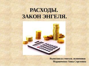 РАСХОДЫ. ЗАКОН ЭНГЕЛЯ. Выполнила учитель экономики Маринченко Анна Сергеевна