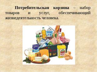 Потребительская корзина – набор товаров и услуг, обеспечивающий жизнедеятел