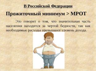 В Российской Федерации Прожиточный минимум > МРОТ Это говорит о том, что зн