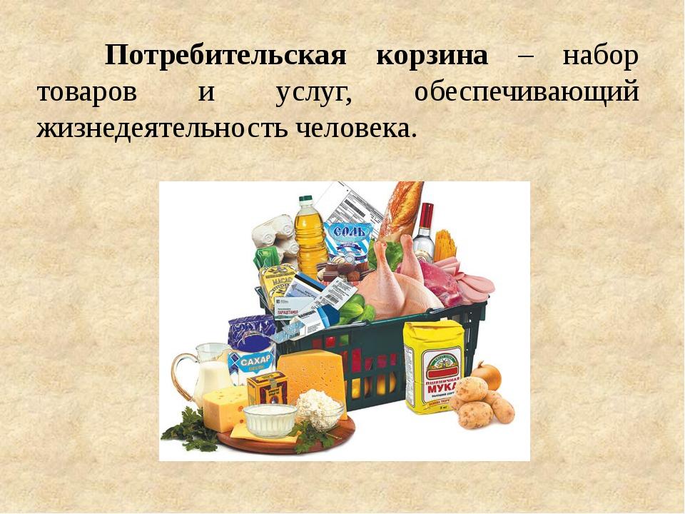Потребительская корзина – набор товаров и услуг, обеспечивающий жизнедеятел...
