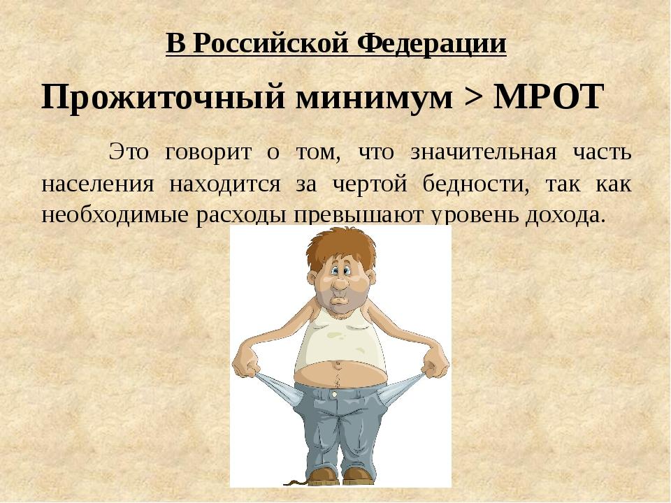 В Российской Федерации Прожиточный минимум > МРОТ Это говорит о том, что зн...