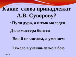 Какие слова принадлежат А.В. Суворову? Пуля дура, а штык молодец Дело мастера