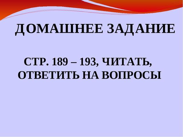 ДОМАШНЕЕ ЗАДАНИЕ СТР. 189 – 193, ЧИТАТЬ, ОТВЕТИТЬ НА ВОПРОСЫ