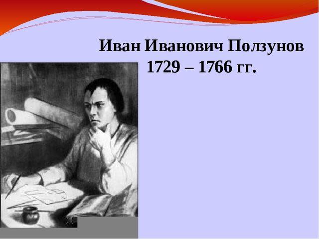Иван Иванович Ползунов 1729 – 1766 гг.