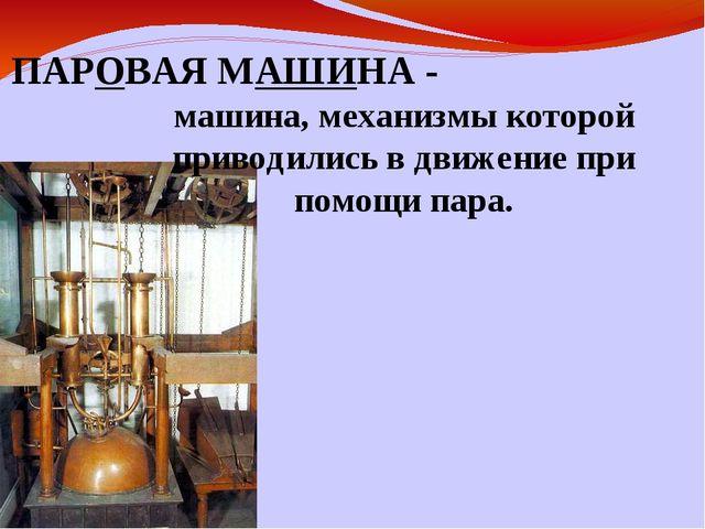 ПАРОВАЯ МАШИНА - машина, механизмы которой приводились в движение при помощи...