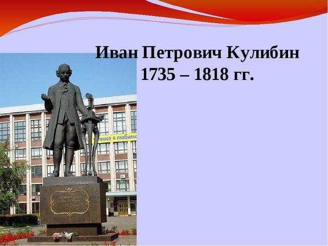 Иван Петрович Кулибин 1735 – 1818 гг.