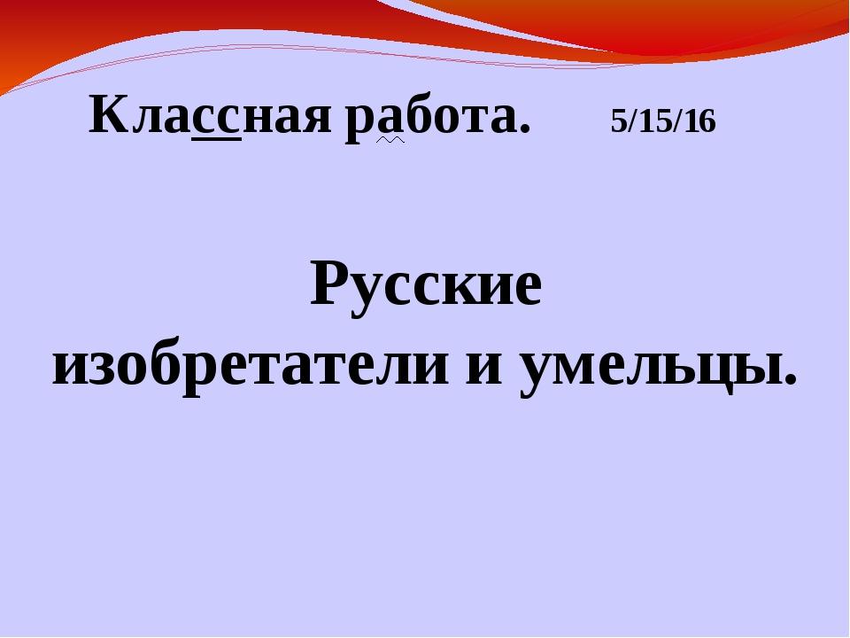 Классная работа. Русские изобретатели и умельцы.