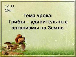 Тема урока: Грибы – удивительные организмы на Земле. 17. 11. 15г.