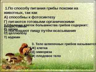 1.По способу питания грибы похожи на животных, так как А) способны к фотосин