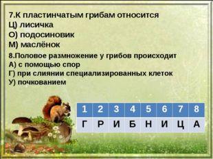 7.К пластинчатым грибам относится Ц) лисичка О) подосиновик М) маслёнок 8.Пол