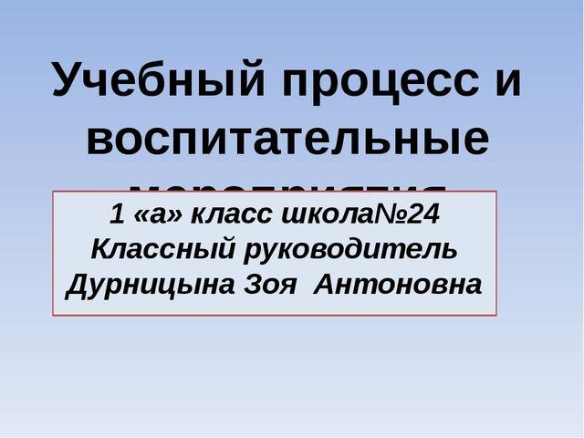 Учебный процесс и воспитательные мероприятия 1 «а» класс школа№24 Классный ру...