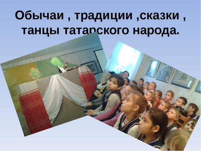 Обычаи , традиции ,сказки , танцы татарского народа.